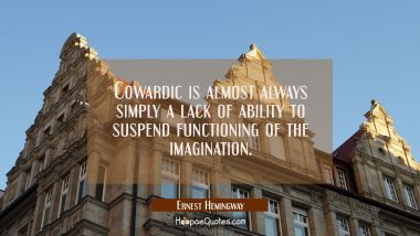 Cowardic is almost always simply a lack of ability to suspend functioning of the imagination. Ernest Hemingway Quotes