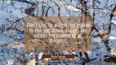 Don't give to anyone the power to put you down. Haters are losers pretending to be winners.
