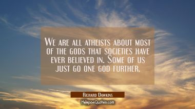 We are all atheists about most of the gods that societies have ever believed in. Some of us just go