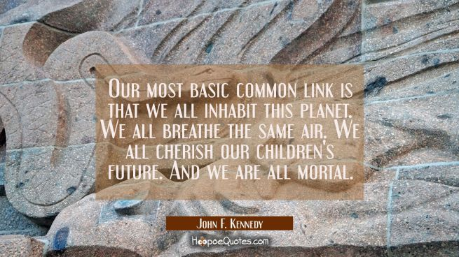 Our most basic common link is that we all inhabit this planet. We all breathe the same air. We all