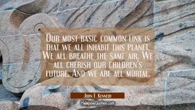 Our most basic common link is that we all inhabit this planet. We all breathe the same air. We all John F. Kennedy Quotes