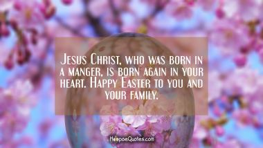 Jesus Christ, who was born in a manger, is born again in your heart. Happy Easter to you and your family. Easter Quotes