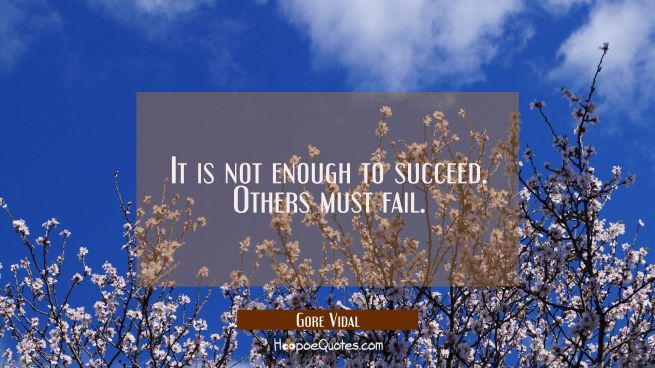It is not enough to succeed. Others must fail.