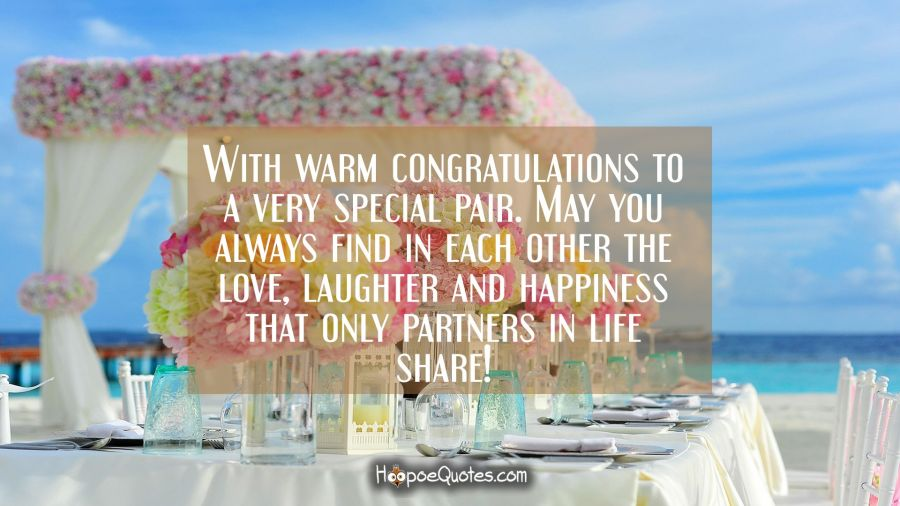 With warm congratulations to a very special pair. May you always find in each other the love, laughter and happiness that only partners in life share! Wedding Quotes