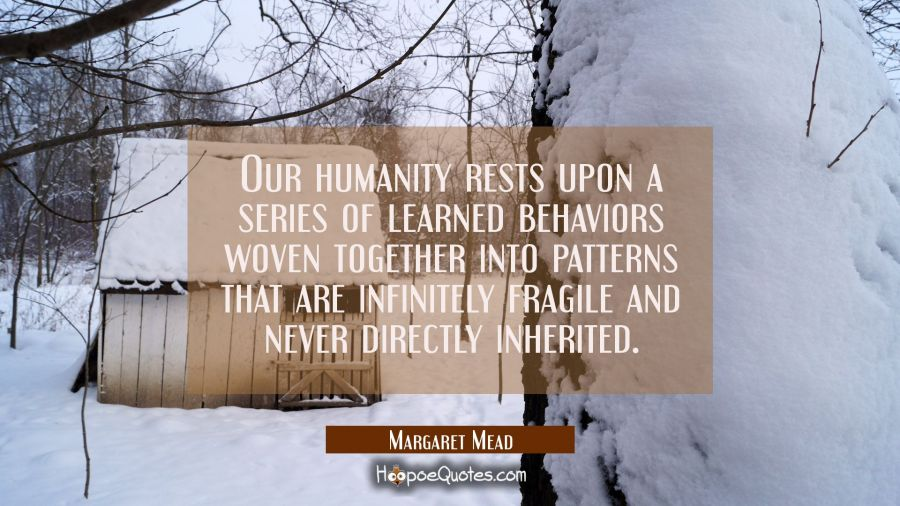 Our humanity rests upon a series of learned behaviors woven together into patterns that are infinit Margaret Mead Quotes