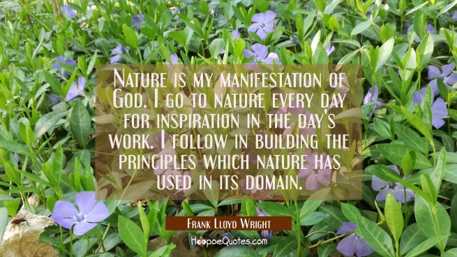 Nature is my manifestation of God. I go to nature every day for inspiration in the day's work. I fo