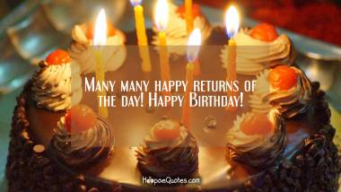 Many many happy returns of the day! Happy Birthday! Quotes