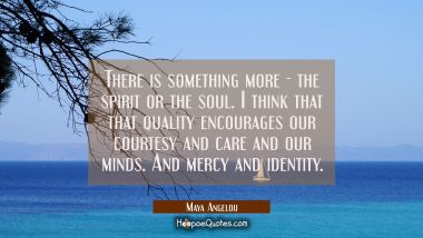 There is something more - the spirit or the soul. I think that that quality encourages our courtesy Maya Angelou Quotes