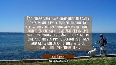 For those who have come here illegally they might have a transition time to allow them to set their