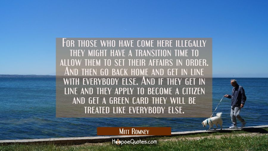 For those who have come here illegally they might have a transition time to allow them to set their Mitt Romney Quotes