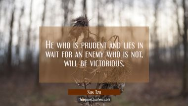 He who is prudent and lies in wait for an enemy who is not will be victorious.