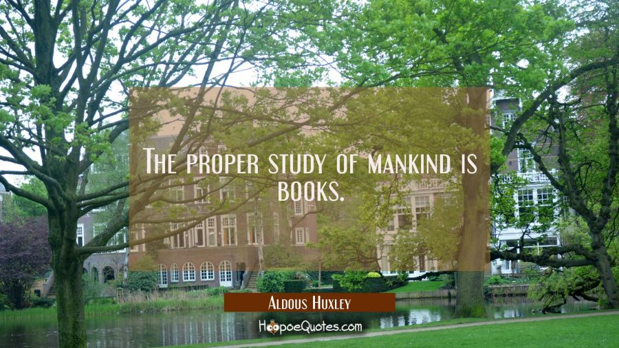 The proper study of mankind is books. Aldous Huxley Quotes