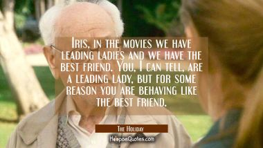 Iris, in the movies we have leading ladies and we have the best friend. You, I can tell, are a leading lady, but for some reason you are behaving like the best friend. Quotes