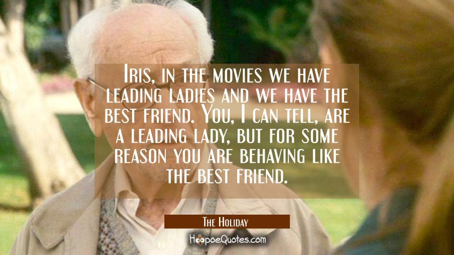 Iris, in the movies we have leading ladies and we have the best friend. You, I can tell, are a leading lady, but for some reason you are behaving like the best friend. Movie Quotes Quotes