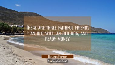 There are three faithful friends - an old wife an old dog and ready money. Benjamin Franklin Quotes