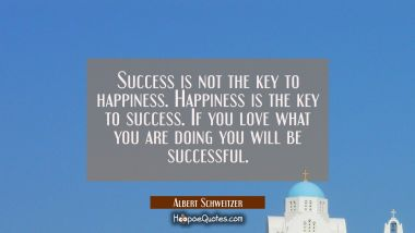 Success is not the key to happiness. Happiness is the key to success. If you love what you are doin Albert Schweitzer Quotes