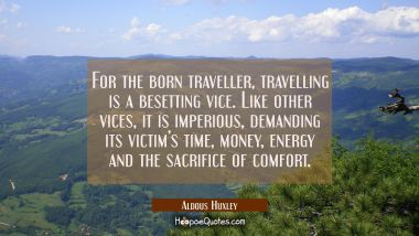 For the born traveller, travelling is a besetting vice. Like other vices, it is imperious, demanding its victim's time, money, energy and the sacrifice of comfort.