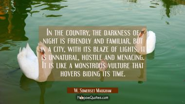 In the country the darkness of night is friendly and familiar but in a city with its blaze of light W. Somerset Maugham Quotes