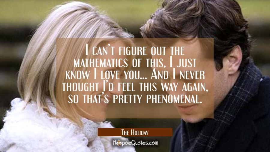 I can't figure out the mathematics of this, I just know I love you... And I never thought I'd feel this way again, so that's pretty phenomenal. Movie Quotes Quotes