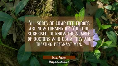 All sorts of computer errors are now turning up. You'd be surprised to know the number of doctors w Isaac Asimov Quotes