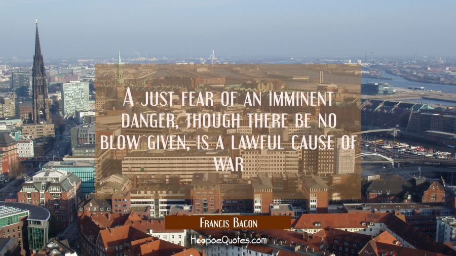 A just fear of an imminent danger though there be no blow given is a lawful cause of war Francis Bacon Quotes