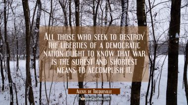 All those who seek to destroy the liberties of a democratic nation ought to know that war is the su