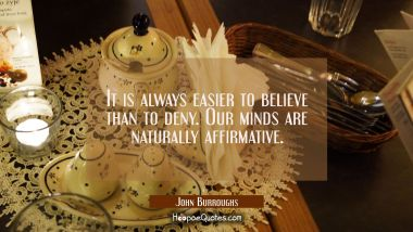 It is always easier to believe than to deny. Our minds are naturally affirmative.