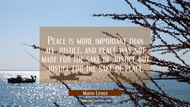 Peace is more important than all justice, and peace was not made for the sake of justice but justic