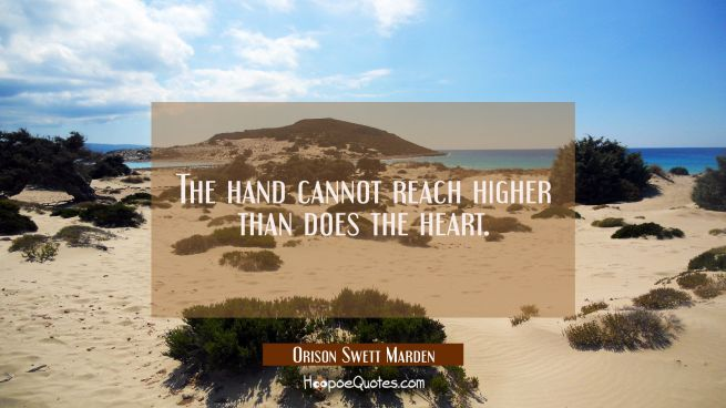 The hand cannot reach higher than does the heart.