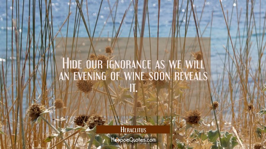 Hide our ignorance as we will an evening of wine soon reveals it. Heraclitus Quotes