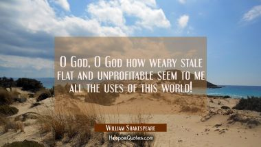 O God O God how weary stale flat and unprofitable seem to me all the uses of this world!