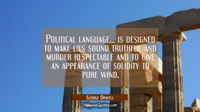 Political language... is designed to make lies sound truthful and murder respectable and to give an