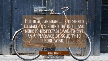 Political language... is designed to make lies sound truthful and murder respectable and to give an George Orwell Quotes