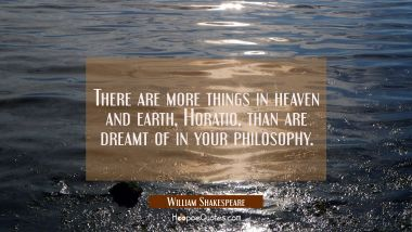 There are more things in heaven and earth, Horatio, than are dreamt of in your philosophy. William Shakespeare Quotes