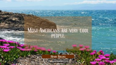 Most Americans are very cool people. Henry Rollins Quotes