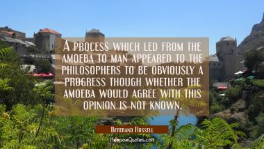 A process which led from the amoeba to man appeared to the philosophers to be obviously a progress