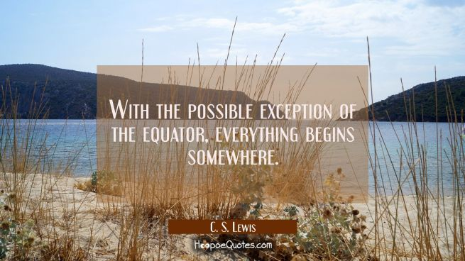 With the possible exception of the equator everything begins somewhere.