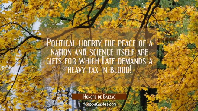 Political liberty the peace of a nation and science itself are gifts for which Fate demands a heavy