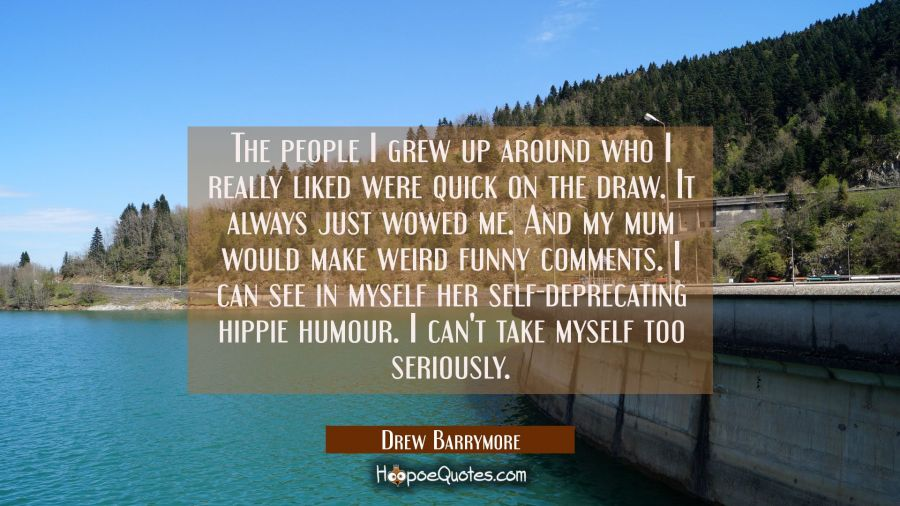 The people I grew up around who I really liked were quick on the draw. It always just wowed me. And Drew Barrymore Quotes