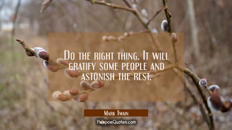 Do the right thing. It will gratify some people and astonish the rest. Mark Twain Quotes