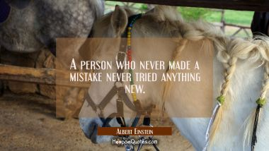 A person who never made a mistake never tried anything new. Albert Einstein Quotes