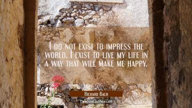 I do not exist to impress the world. I exist to live my life in a way that will make me happy. Richard Bach Quotes