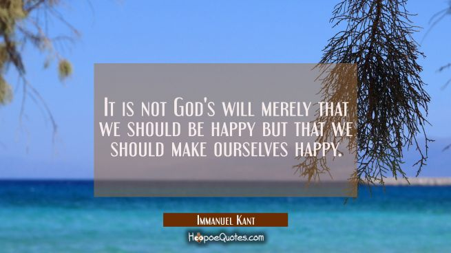 It is not God's will merely that we should be happy but that we should make ourselves happy.