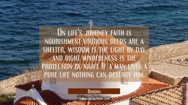 On life's journey faith is nourishment virtuous deeds are a shelter wisdom is the light by day and