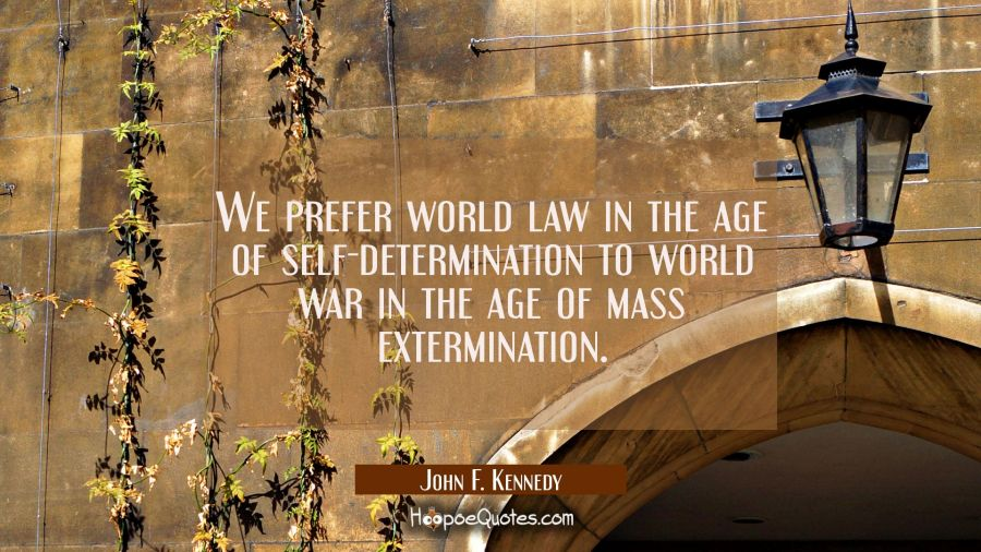 We prefer world law in the age of self-determination to world war in the age of mass extermination. John F. Kennedy Quotes