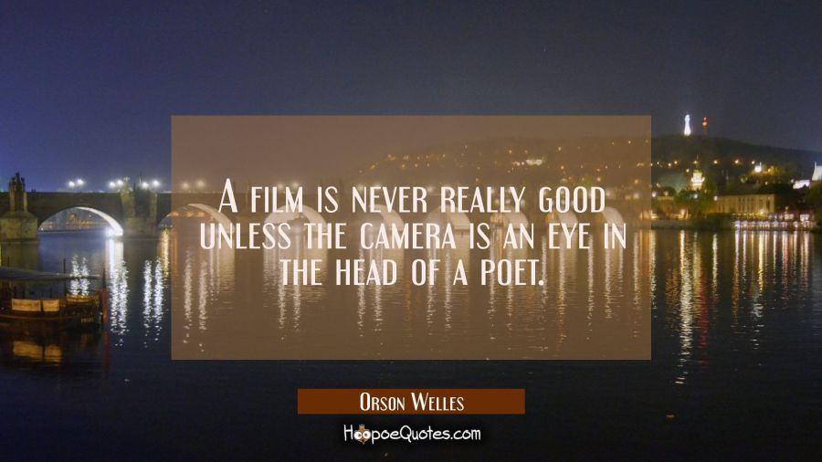 A film is never really good unless the camera is an eye in the head of a poet. Orson Welles Quotes