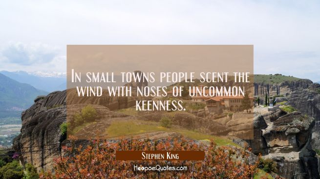 In small towns people scent the wind with noses of uncommon keenness.