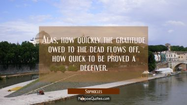 Alas how quickly the gratitude owed to the dead flows off how quick to be proved a deceiver. Sophocles Quotes
