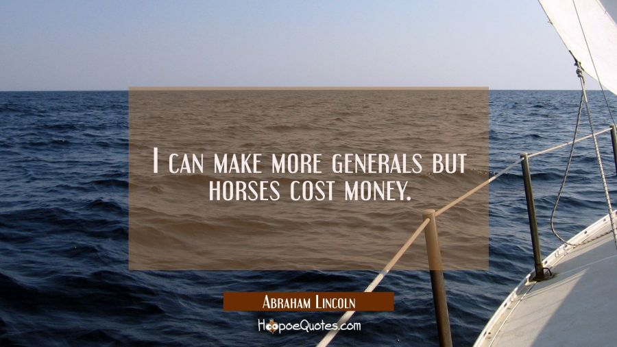 I can make more generals but horses cost money. Abraham Lincoln Quotes