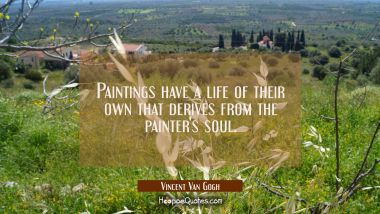Paintings have a life of their own that derives from the painter's soul.